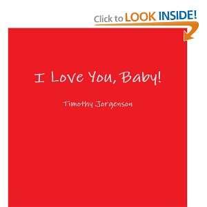 I Love You, Baby! (9780557346882): Timothy Jorgenson: Books