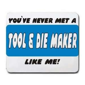 YOUVE NEVER MET A TOOL & DIE MAKER LIKE ME! Mousepad