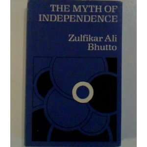 The Myth of Independence (9780192151674): Zulfikar Ali Bhutto: Books