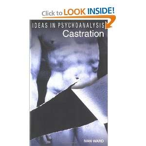 Castration (Ideas in Psychoanalysis) (9781840464429): Ivan Ward: Books