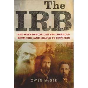 The IRB: The Irish Republican Brotherhood, from the Land League to